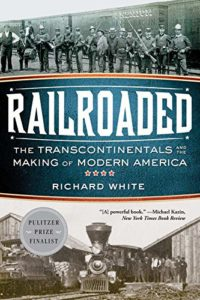 Railroaded: The Transcontinentals and the Making of Modern America by Richard White
