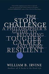 The Stoic Challenge: A Philosopher's Guide to Becoming Tougher, Calmer, and More Resilient by William B Irvine