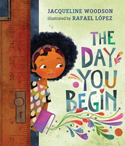 The Day You Begin by Jacqueline Woodson & Rafael López (Illustrator)