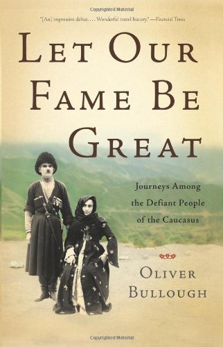 The best books on The Caucasus - Let Our Fame Be Great: Journeys Among the Defiant People of the Caucasus by Oliver Bullough