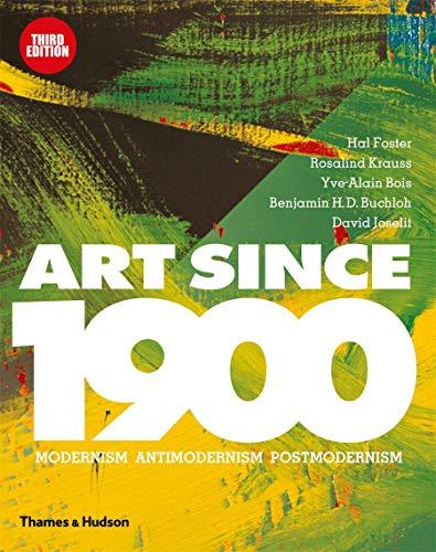 Art Since 1900: Modernism, Antimodernism, Postmodernism by B. H. D. Buchloch, David Joselit, Hal Foster & Rosalind E. Krauss