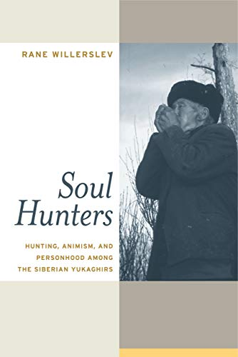 Soul Hunters: Hunting, Animism, and Personhood among the Siberian Yukaghirs by Rane Willerslev