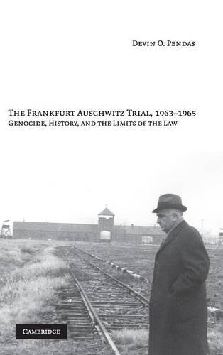 The Frankfurt Auschwitz Trial, 1963-1965: Genocide, History and the Limits of the Law by Devin O Pendas