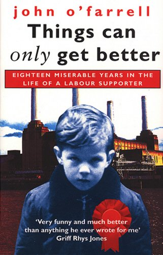Things Can Only Get Better: Eighteen Miserable Years in the Life of a Labour Supporter by John O'Farrell