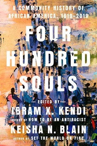 Four Hundred Souls: A Community History of African America, 1619-2019 by Ibram X. Kendi and Keisha N. Blain (editors)