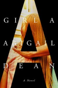 Notable Novels of Spring 2021 - Girl A: A Novel by Abigail Dean