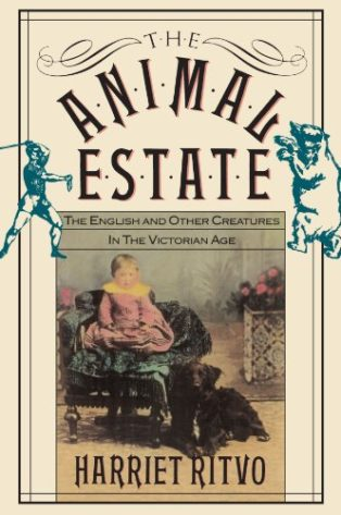 The Animal Estate: The English and Other Creatures in the Victorian Age by Harriet Ritvo