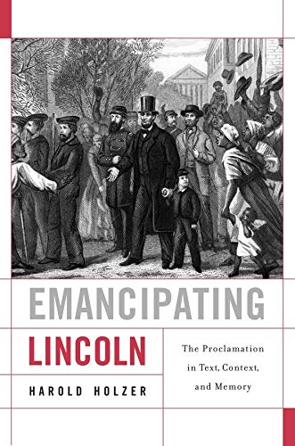 Emancipating Lincoln: The Proclamation in Text, Context, and Memory by Harold Holzer