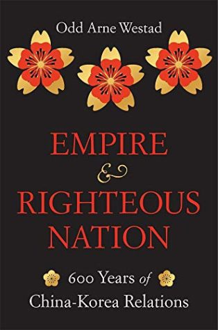 Empire and Righteous Nation: 600 Years of China–Korea Relations by Odd Arne Westad