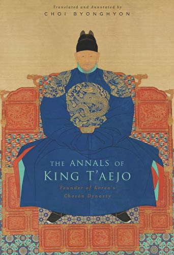 The Annals of King T'aejo: Founder of Korea's Choson Dynasty by Choi Byonghyon