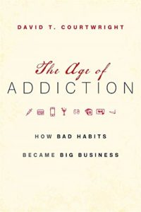 The Age of Addiction by David Courtwright