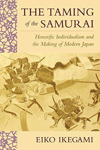 The Taming of the Samurai: Honorific Individualism and the Making of Modern Japan by Eiko Ikegami