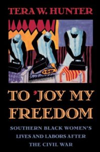 The Best Books for Juneteenth - To 'Joy My Freedom: Southern Black Women's Lives and Labors after the Civil War by Tera Hunter