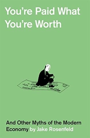 You're Paid What You're Worth: And Other Myths of the Modern Economy by Jake Rosenfeld