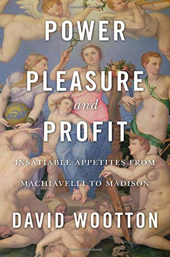 The Best History Books of 2018 - Power, Pleasure, and Profit: Insatiable Appetites from Machiavelli to Madison by David Wootton