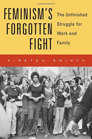 Feminism's Forgotten Fight: The Unfinished Struggle for Work and Family by Kirsten Swinth