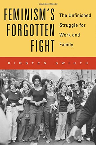 The best books on Feminism - Feminism's Forgotten Fight: The Unfinished Struggle for Work and Family by Kirsten Swinth