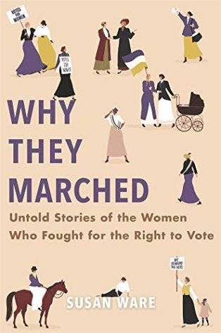 Why They Marched: Untold Stories of the Women Who Fought for the Right to Vote by Susan Ware