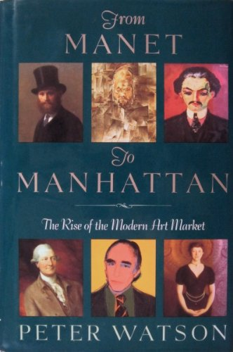 From Manet to Manhattan: The Rise of the Modern Art Market by Peter Watson