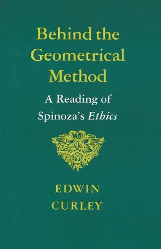 Behind the Geometrical Method: A Reading of Spinoza's Ethics by Edwin Curley