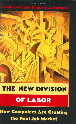 The New Division of Labor: How Computers Are Creating the Next Job Market by Frank Levy & Richard J Murnane