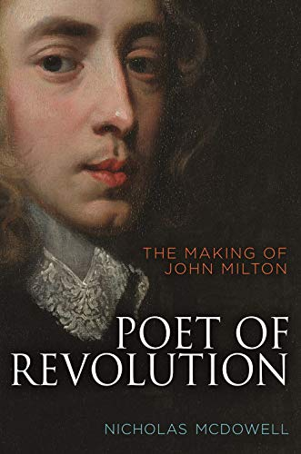Poet of Revolution: the Making of John Milton by Nicholas McDowell