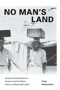 The best books on Migrant Workers - No Man's Land: Jamaican Guestworkers in America and the Global History of Deportable Labor by Cindy Hahamovitch