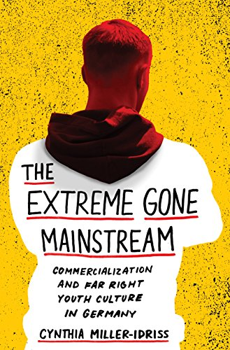 The Extreme Gone Mainstream: Commercialization and Far Right Youth Culture in Germany by Cynthia Miller-Idriss