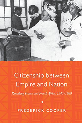 Citizenship between Empire and Nation: Remaking France and French Africa, 1945-1960 by Frederick Cooper