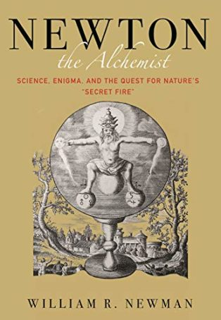 "Newton the Alchemist: Science, Enigma, and the Quest for Nature's ""Secret Fire"" by William Newman"