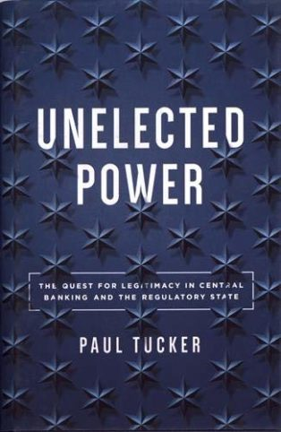 Unelected Power: The Quest for Legitimacy in Central Banking and the Regulatory State by Paul Tucker