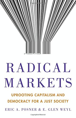 Radical Markets: Uprooting Capitalism and Democracy for a Just Society by E. Glen Weyl & Eric A. Posner