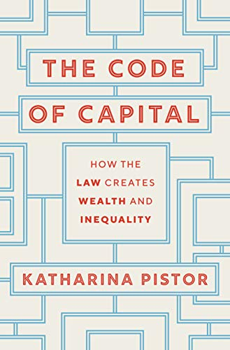 The Code of Capital: How the Law Creates Wealth and Inequality by Katharina Pistor