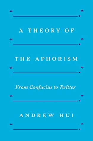 A Theory of the Aphorism: From Confucius to Twitter by Andrew Hui