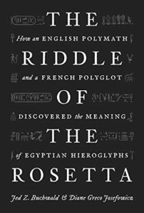 The Riddle of the Rosetta: How an English Polymath and a French Polyglot Discovered the Meaning of Egyptian Hieroglyphs by Diane Greco Josefowicz & Jed Z. Buchwald