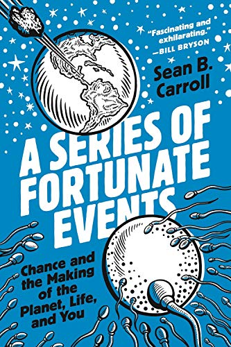 A Series of Fortunate Events: Chance and the Making of the Planet, Life, and You by Sean B Carroll