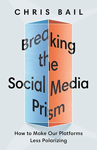Breaking the Social Media Prism: How to Make Our Platforms Less Polarizing by Chris Bail