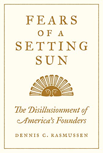 Fears of a Setting Sun: The Disillusionment of America's Founders by Dennis Rasmussen