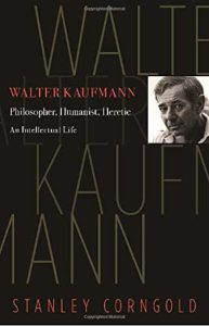 Walter Kaufmann: Philosopher, Humanist, Heretic. by Stanley Corngold
