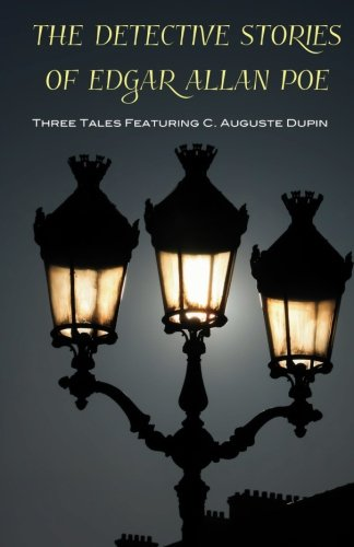 The Detective Stories of Edgar Allan Poe: Three Tales Featuring C. Auguste Dupin by Edgar Allan Poe