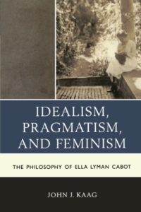 The best books on American Philosophy - Idealism, Pragmatism, and Feminism: The Philosophy of Ella Lyman Cabot by John Kaag