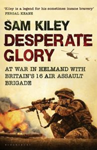 The best books on Colonial Africa - Desperate Glory: At War in Helmand with Britain's 16 Air Assault Brigade by Sam Kiley