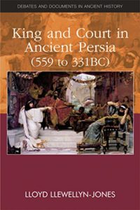 The best books on The Achaemenid Persian Empire - King and Court in Ancient Persia 559 to 331 BCE by Lloyd Llewellyn-Jones