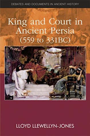 King and Court in Ancient Persia 559 to 331 BCE by Lloyd Llewellyn-Jones