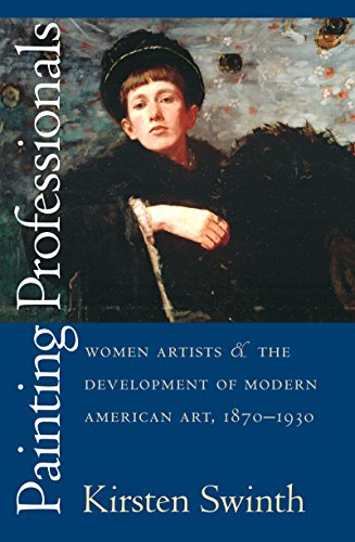 The best books on Feminism - Painting Professionals: Women Artists and the Development of Modern American Art, 1870-1930 by Kirsten Swinth