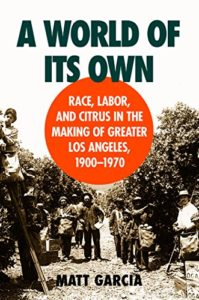 The best books on Food Studies - A World of Its Own: Race, Labor, and Citrus in the Making of Greater Los Angeles, 1900-1970 by Matt Garcia