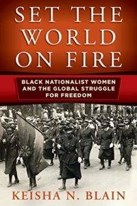 The best books on African American Women's History - Set the World on Fire: Black Nationalist Women and the Global Struggle for Freedom by Keisha N. Blain