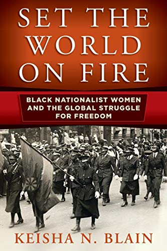 Set the World on Fire: Black Nationalist Women and the Global Struggle for Freedom by Keisha N. Blain