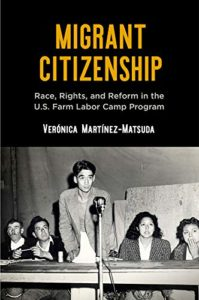 The best books on Migrant Workers - Migrant Citizenship: Race, Rights, and Reform in the U.S. Farm Labor Camp Program by Verónica Martínez-Matsuda