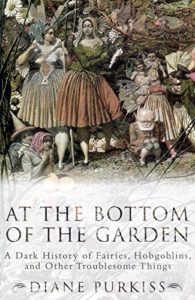 The best books on Witches and Witchcraft - At the Bottom of the Garden: A Dark History of Fairies, Hobgoblins, Nymphs, and Other Troublesome Things by Diane Purkiss